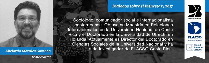 Abelardo Morales Sociólogo, comunicador social e internacionalista costarricense. Obtuvo su Maestría en Relaciones Internacionales en la Universidad Nacional de Costa Rica y el Doctorado en la Universidad de Utrecht en Holanda. Actualmente es Director del Doctorado en Ciencias Sociales de la Universidad Nacional y ha sido investigador de FLACSO Costa Rica.